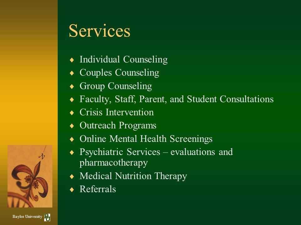 Services  Individual Counseling  Couples Counseling  Group Counseling  Faculty, Staff, Parent, and Student Consultations  Crisis Intervention  Outreach Programs  Online Mental Health Screenings  Psychiatric Services – evaluations and pharmacotherapy  Medical Nutrition Therapy  Referrals Baylor University