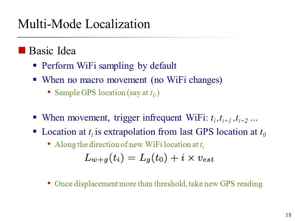 18 Multi-Mode Localization Basic Idea  Perform WiFi sampling by default  When no macro movement (no WiFi changes) Sample GPS location (say at t 0 )  When movement, trigger infrequent WiFi: t i,t i+1,t i+2 …  Location at t i is extrapolation from last GPS location at t 0 Along the direction of new WiFi location at t i Once displacement more than threshold, take new GPS reading