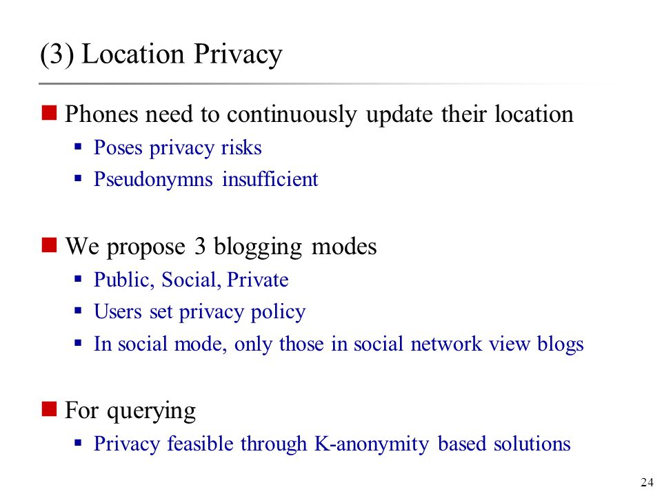 24 (3) Location Privacy Phones need to continuously update their location  Poses privacy risks  Pseudonymns insufficient We propose 3 blogging modes  Public, Social, Private  Users set privacy policy  In social mode, only those in social network view blogs For querying  Privacy feasible through K-anonymity based solutions