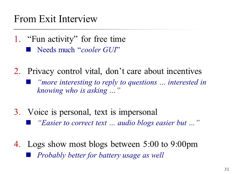 31 From Exit Interview 1. Fun activity for free time Needs much cooler GUI 2.Privacy control vital, don't care about incentives more interesting to reply to questions … interested in knowing who is asking … 3.Voice is personal, text is impersonal Easier to correct text … audio blogs easier but … 4.Logs show most blogs between 5:00 to 9:00pm Probably better for battery usage as well