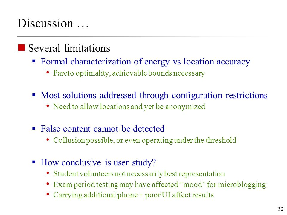 32 Discussion … Several limitations  Formal characterization of energy vs location accuracy Pareto optimality, achievable bounds necessary  Most solutions addressed through configuration restrictions Need to allow locations and yet be anonymized  False content cannot be detected Collusion possible, or even operating under the threshold  How conclusive is user study.