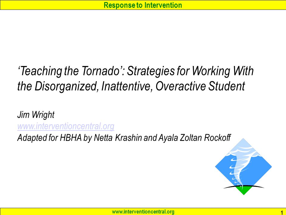 Response to Intervention www.interventioncentral.org 1 'Teaching the Tornado': Strategies for Working With the Disorganized, Inattentive, Overactive Student Jim Wright www.interventioncentral.org www.interventioncentral.org Adapted for HBHA by Netta Krashin and Ayala Zoltan Rockoff