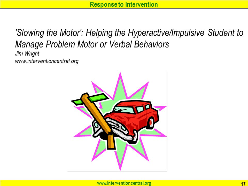 Response to Intervention www.interventioncentral.org 17 Slowing the Motor : Helping the Hyperactive/Impulsive Student to Manage Problem Motor or Verbal Behaviors Jim Wright www.interventioncentral.org