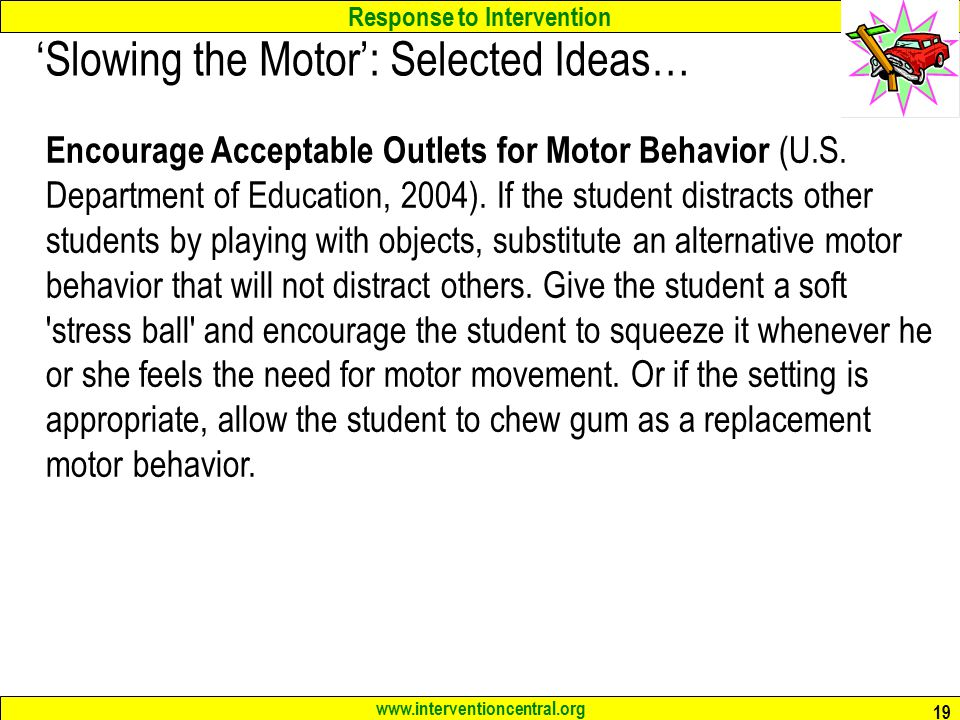 Response to Intervention www.interventioncentral.org 19 'Slowing the Motor': Selected Ideas… Encourage Acceptable Outlets for Motor Behavior (U.S.
