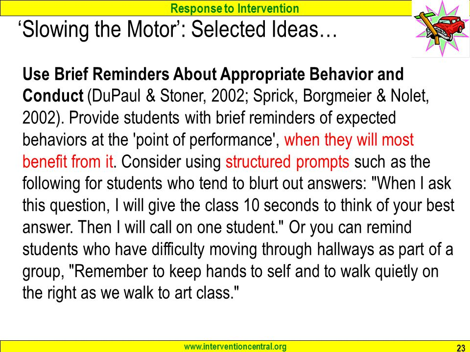 Response to Intervention www.interventioncentral.org 23 'Slowing the Motor': Selected Ideas… Use Brief Reminders About Appropriate Behavior and Conduct (DuPaul & Stoner, 2002; Sprick, Borgmeier & Nolet, 2002).