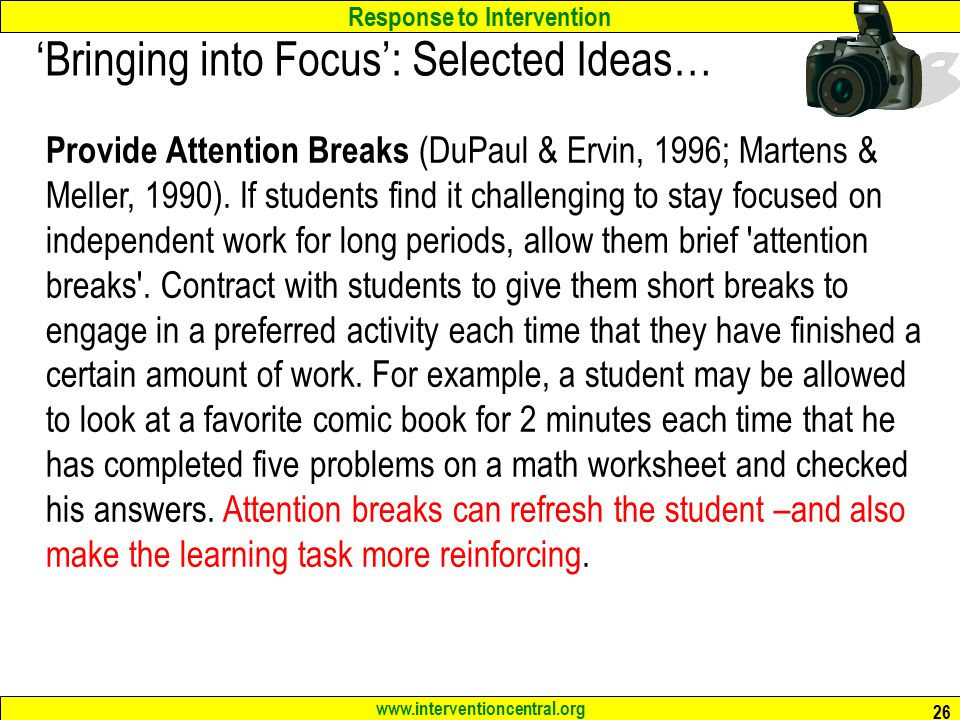 Response to Intervention www.interventioncentral.org 26 'Bringing into Focus': Selected Ideas… Provide Attention Breaks (DuPaul & Ervin, 1996; Martens & Meller, 1990).