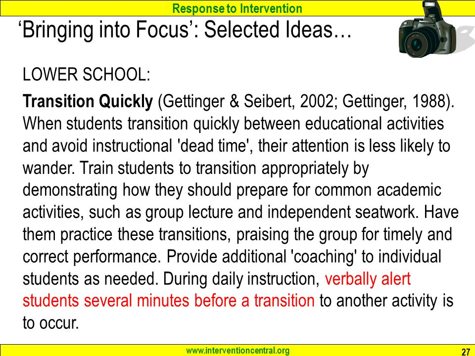 Response to Intervention www.interventioncentral.org 27 'Bringing into Focus': Selected Ideas… LOWER SCHOOL: Transition Quickly (Gettinger & Seibert, 2002; Gettinger, 1988).