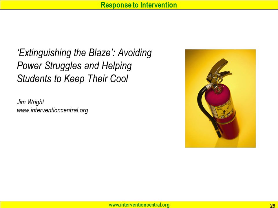 Response to Intervention www.interventioncentral.org 29 'Extinguishing the Blaze': Avoiding Power Struggles and Helping Students to Keep Their Cool Jim Wright www.interventioncentral.org