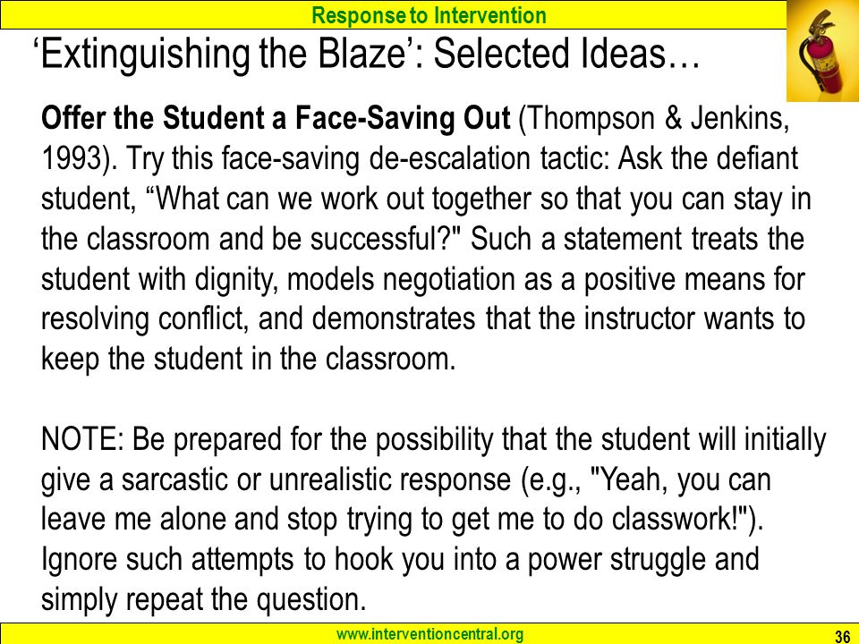 Response to Intervention www.interventioncentral.org 36 'Extinguishing the Blaze': Selected Ideas… Offer the Student a Face-Saving Out (Thompson & Jenkins, 1993).