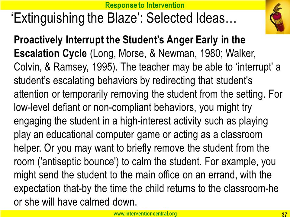 Response to Intervention www.interventioncentral.org 37 'Extinguishing the Blaze': Selected Ideas… Proactively Interrupt the Student's Anger Early in the Escalation Cycle (Long, Morse, & Newman, 1980; Walker, Colvin, & Ramsey, 1995).