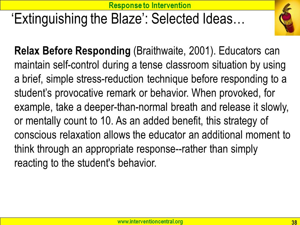 Response to Intervention www.interventioncentral.org 38 'Extinguishing the Blaze': Selected Ideas… Relax Before Responding (Braithwaite, 2001).