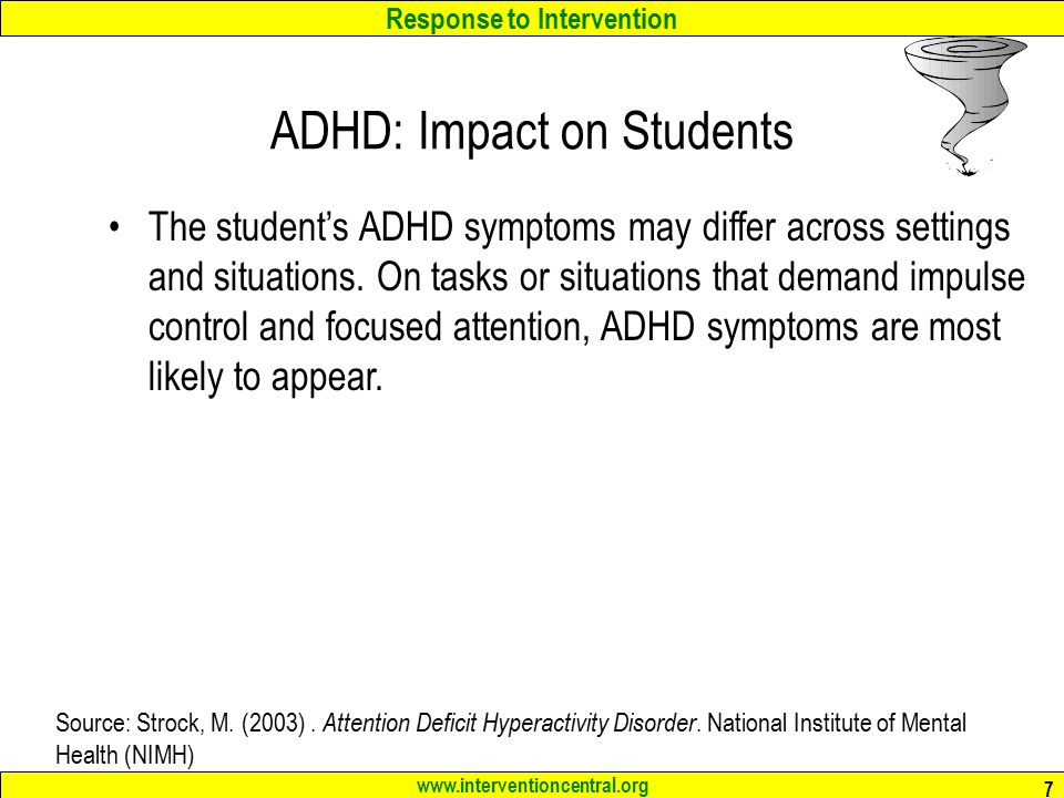 Response to Intervention www.interventioncentral.org 18 'Slowing the Motor': Teacher Responsibilities When working with students who have ADHD and are hyperactive or impulsive, teachers should: keep in mind that these students are often completely unaware that others view their behavior as annoying clearly communicate behavioral expectations to students, encourage & reward students who behave appropriately, and be consistent and fair when responding to problem student behaviors.
