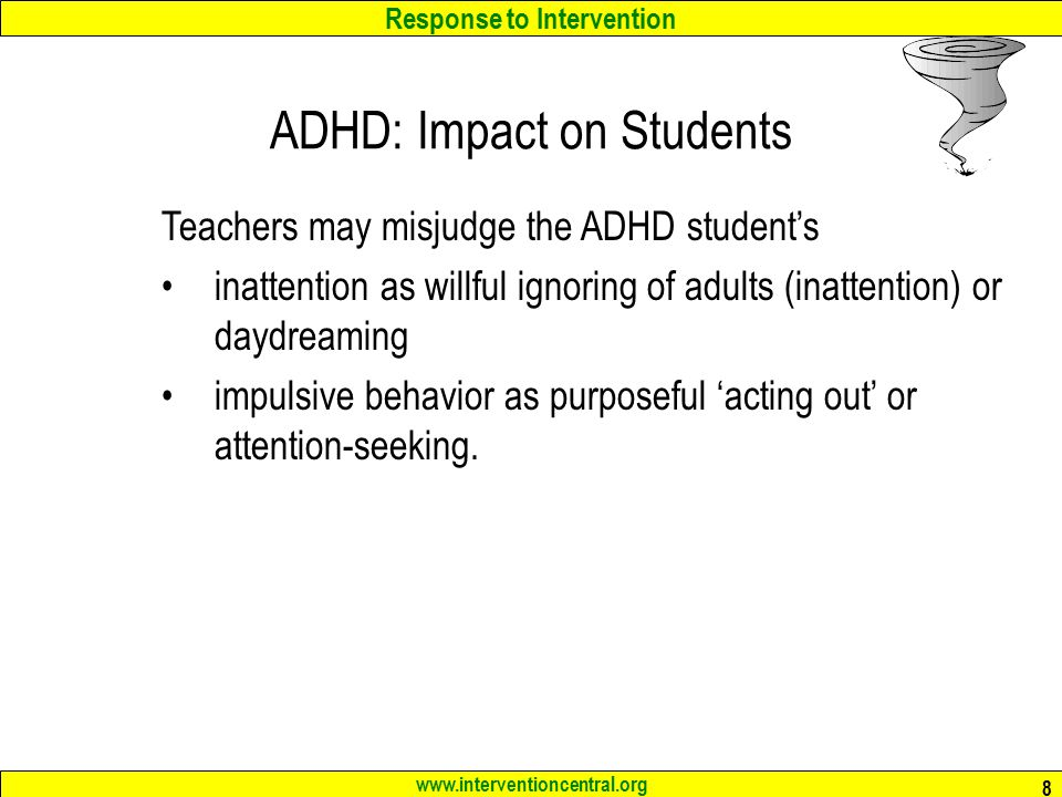Response to Intervention www.interventioncentral.org 8 ADHD: Impact on Students Teachers may misjudge the ADHD student's inattention as willful ignoring of adults (inattention) or daydreaming impulsive behavior as purposeful 'acting out' or attention-seeking.
