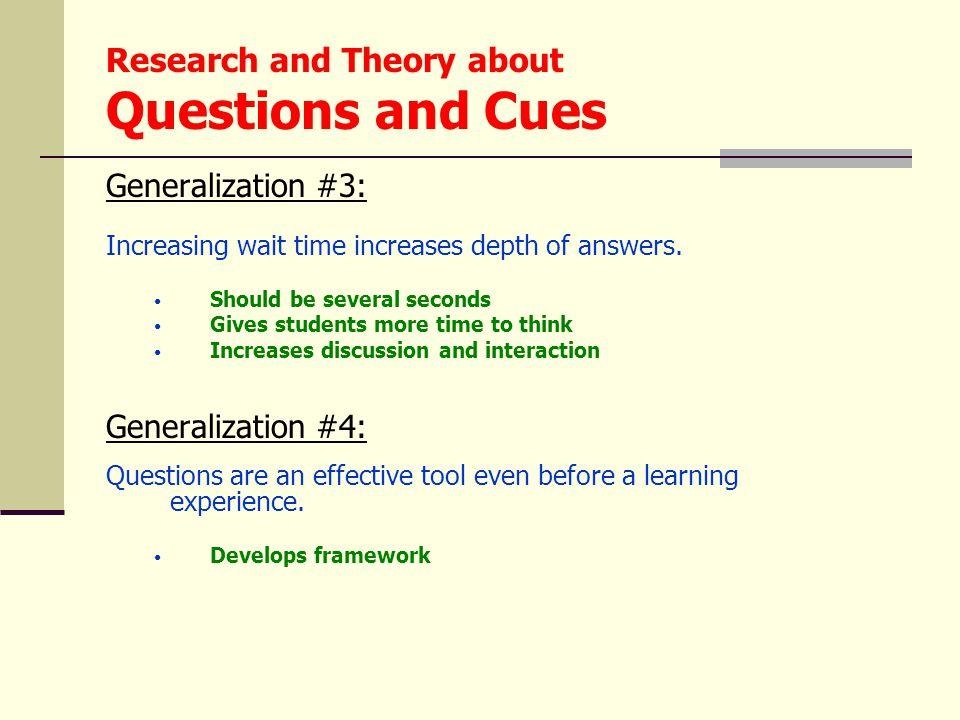 Research and Theory about Questions and Cues Generalization #3: Increasing wait time increases depth of answers. Should be several seconds Gives stude