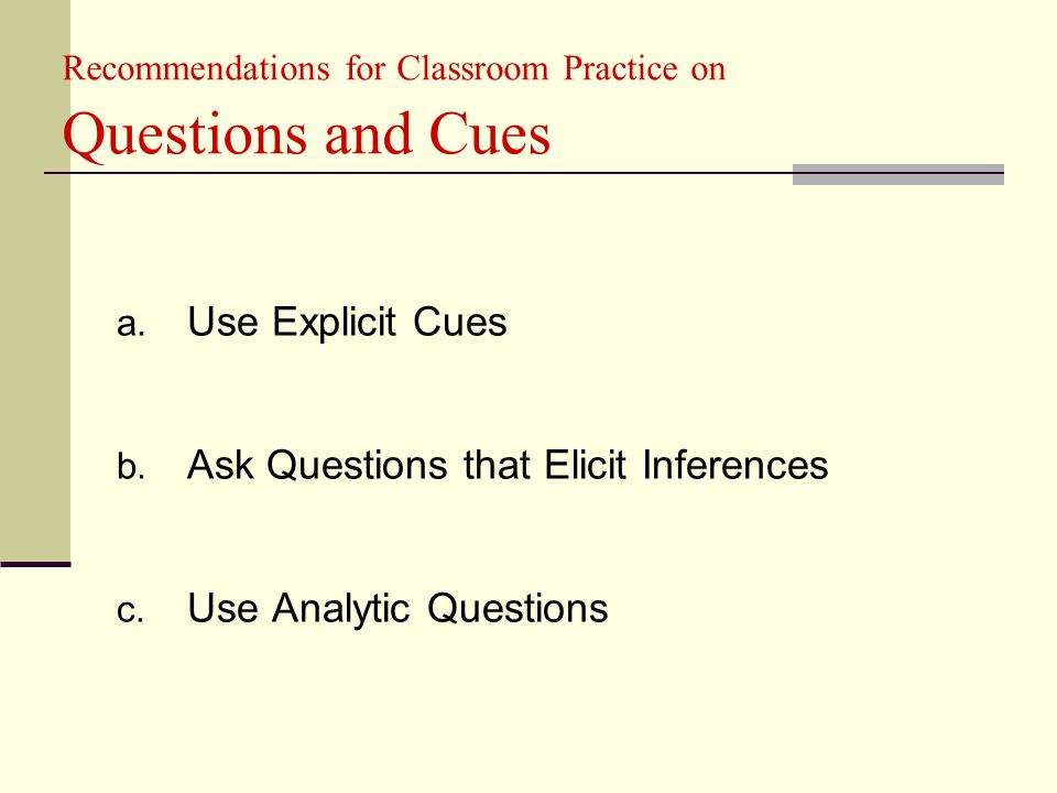 Recommendations for Classroom Practice on Questions and Cues a. Use Explicit Cues b. Ask Questions that Elicit Inferences c. Use Analytic Questions