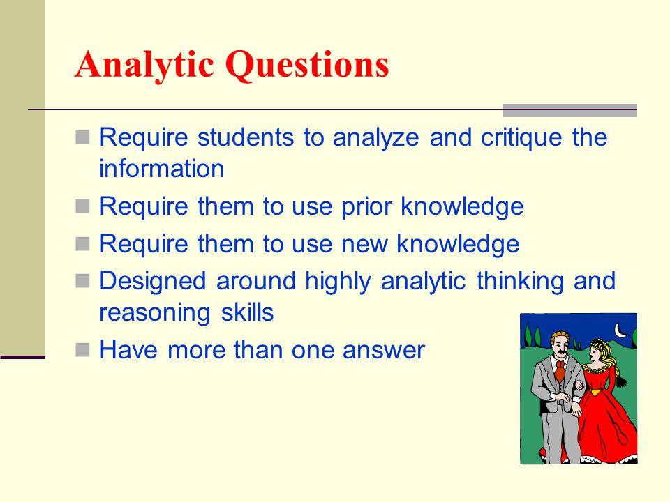 Analytic Questions Require students to analyze and critique the information Require them to use prior knowledge Require them to use new knowledge Desi