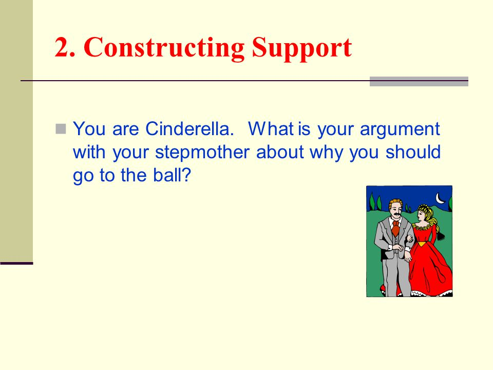 2. Constructing Support You are Cinderella. What is your argument with your stepmother about why you should go to the ball?