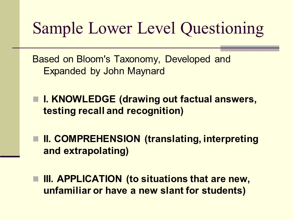 Sample Lower Level Questioning Based on Bloom's Taxonomy, Developed and Expanded by John Maynard I. KNOWLEDGE (drawing out factual answers, testing re