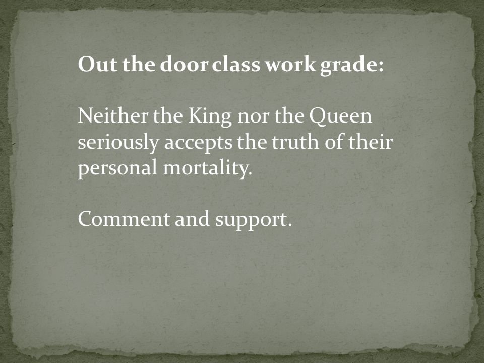 Out the door class work grade: Neither the King nor the Queen seriously accepts the truth of their personal mortality. Comment and support.