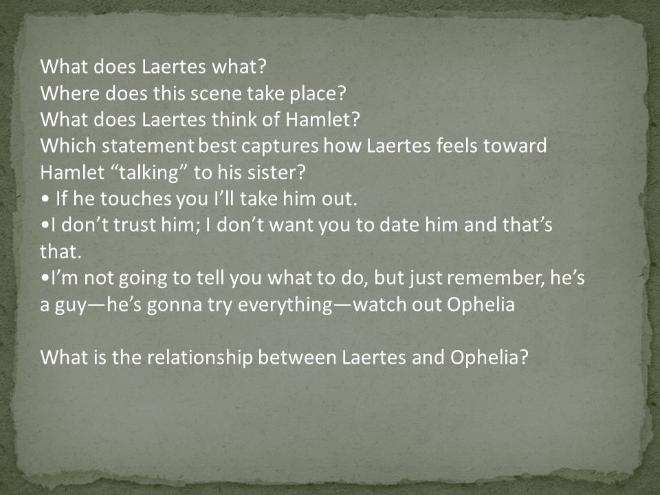 What does Laertes what? Where does this scene take place? What does Laertes think of Hamlet? Which statement best captures how Laertes feels toward Ha