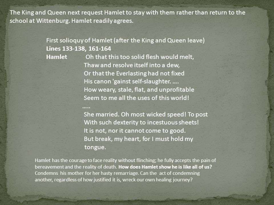 The King and Queen next request Hamlet to stay with them rather than return to the school at Wittenburg. Hamlet readily agrees. First solioquy of Haml