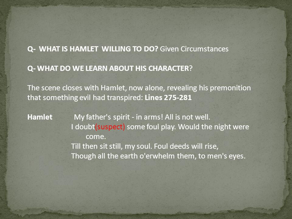 Q- WHAT IS HAMLET WILLING TO DO? Given Circumstances Q- WHAT DO WE LEARN ABOUT HIS CHARACTER? The scene closes with Hamlet, now alone, revealing his p