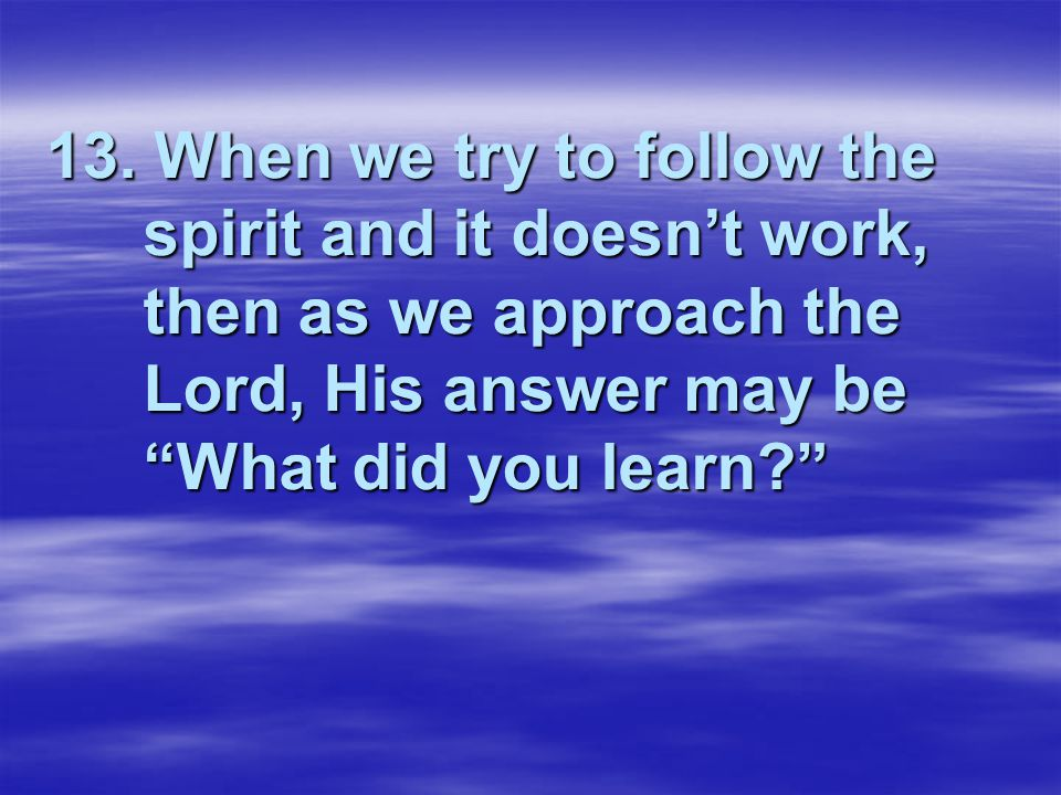 """13. When we try to follow the spirit and it doesn't work, then as we approach the Lord, His answer may be """"What did you learn?"""""""