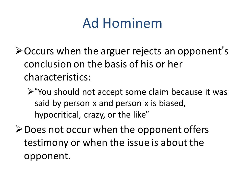 Ad Hominem  Occurs when the arguer rejects an opponent's conclusion on the basis of his or her characteristics:  You should not accept some claim because it was said by person x and person x is biased, hypocritical, crazy, or the like  Does not occur when the opponent offers testimony or when the issue is about the opponent.