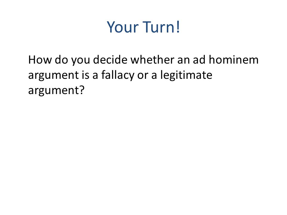 Your Turn! How do you decide whether an ad hominem argument is a fallacy or a legitimate argument