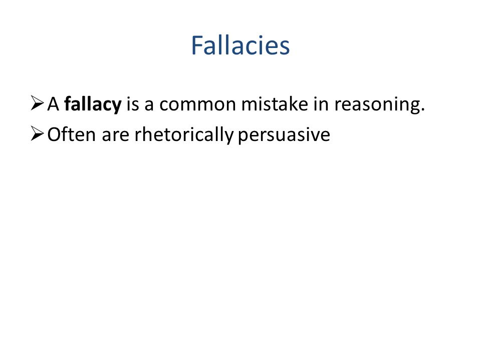 Fallacies  A fallacy is a common mistake in reasoning.  Often are rhetorically persuasive