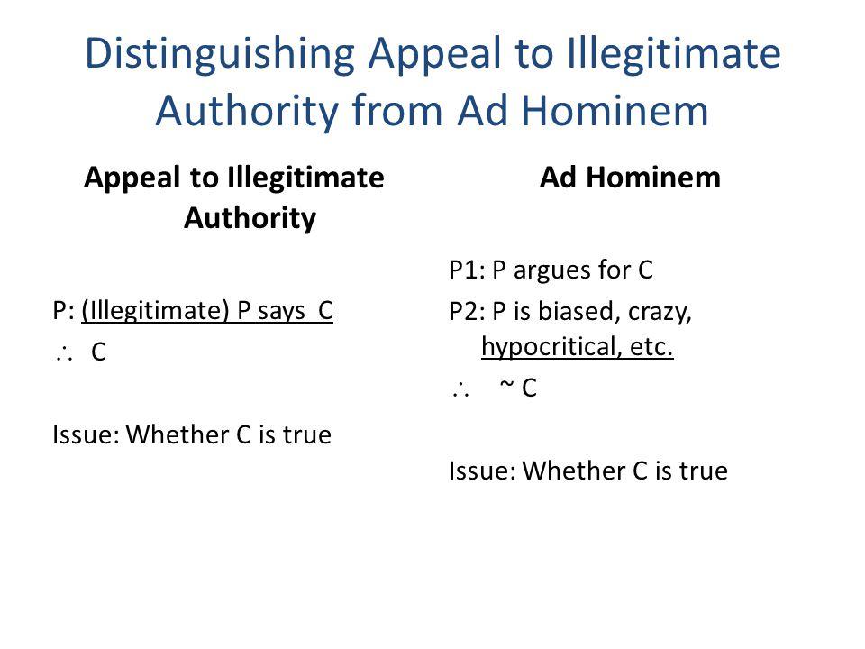 Distinguishing Appeal to Illegitimate Authority from Ad Hominem Appeal to Illegitimate Authority P: (Illegitimate) P says C  C Issue: Whether C is true Ad Hominem P1: P argues for C P2: P is biased, crazy, hypocritical, etc.