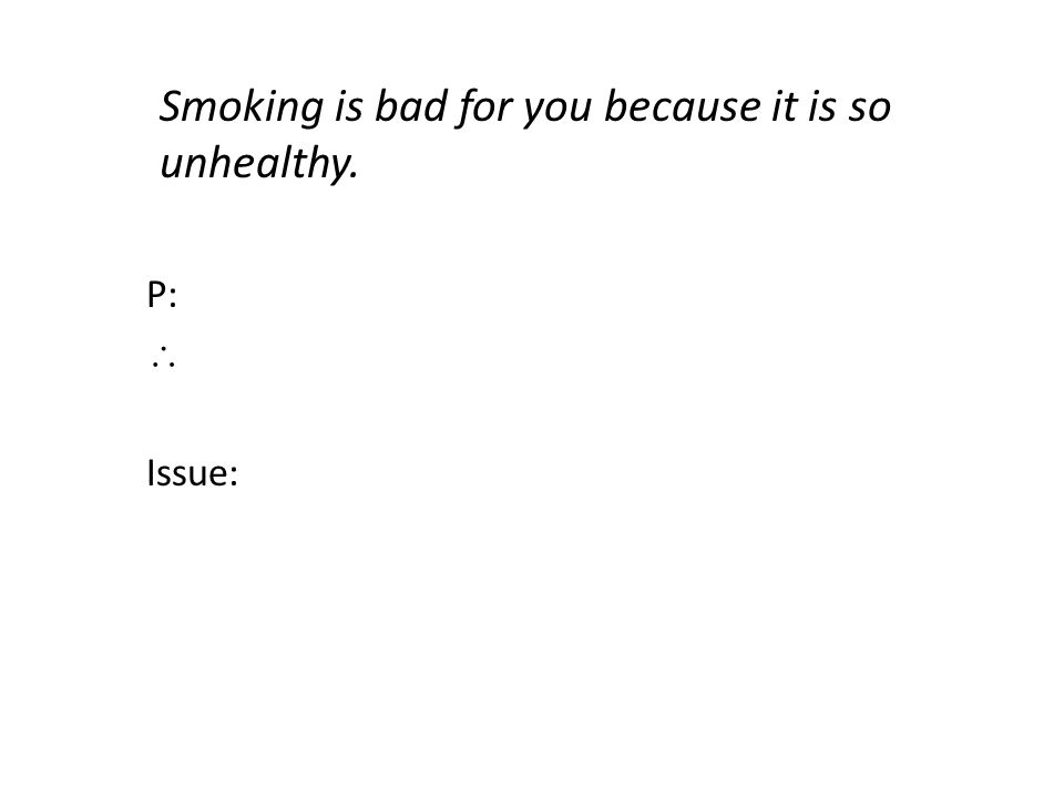 Smoking is bad for you because it is so unhealthy. P:  Issue:
