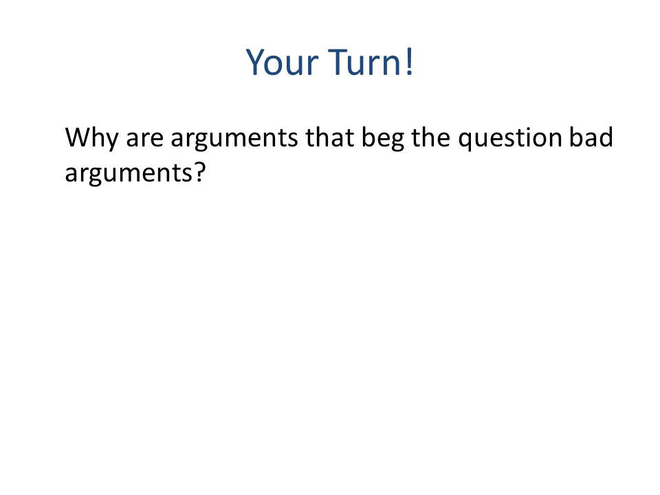 Your Turn! Why are arguments that beg the question bad arguments