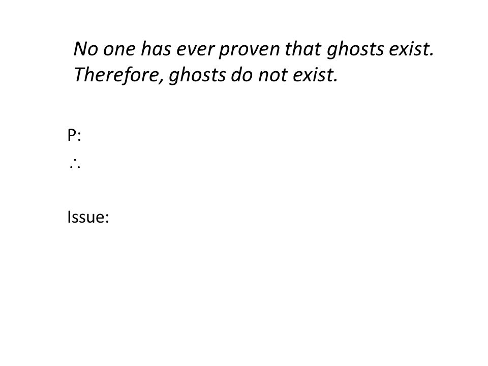 No one has ever proven that ghosts exist. Therefore, ghosts do not exist. P:  Issue: