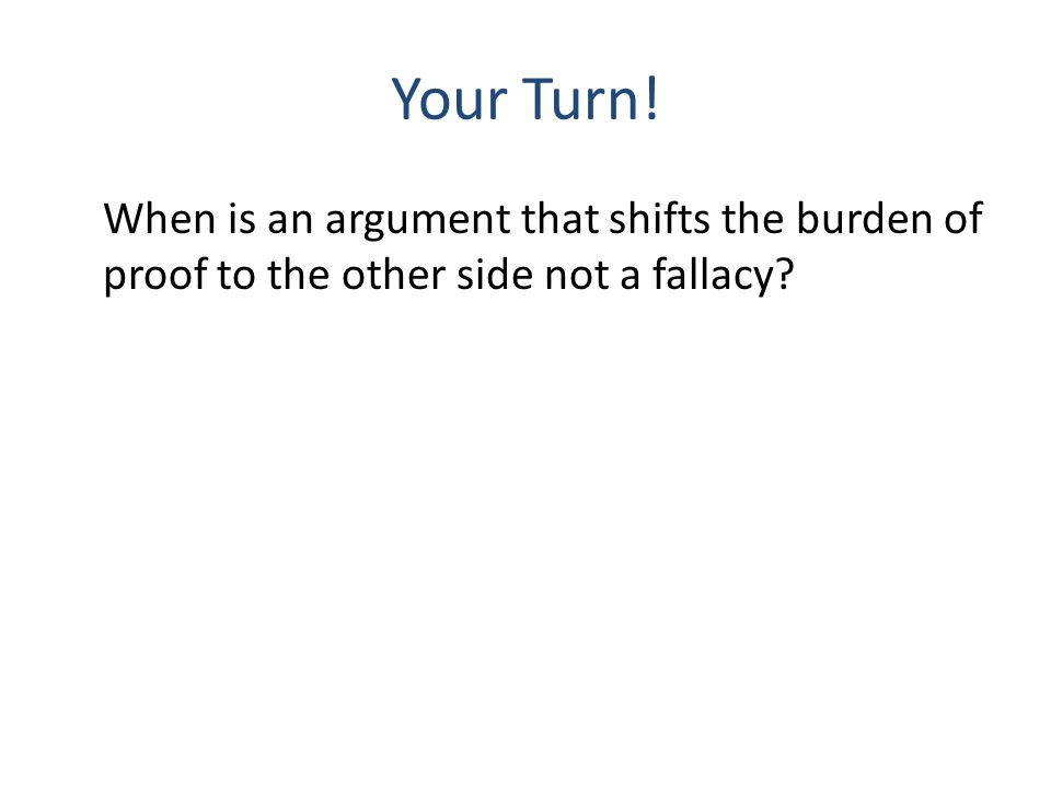 Your Turn! When is an argument that shifts the burden of proof to the other side not a fallacy