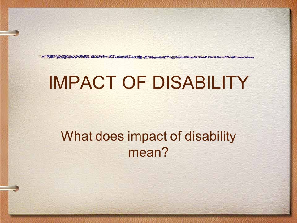 IMPACT OF DISABILITY What does impact of disability mean