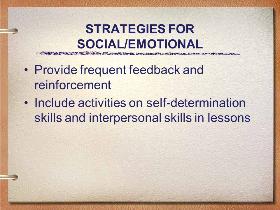 STRATEGIES FOR SOCIAL/EMOTIONAL Provide frequent feedback and reinforcement Include activities on self-determination skills and interpersonal skills in lessons