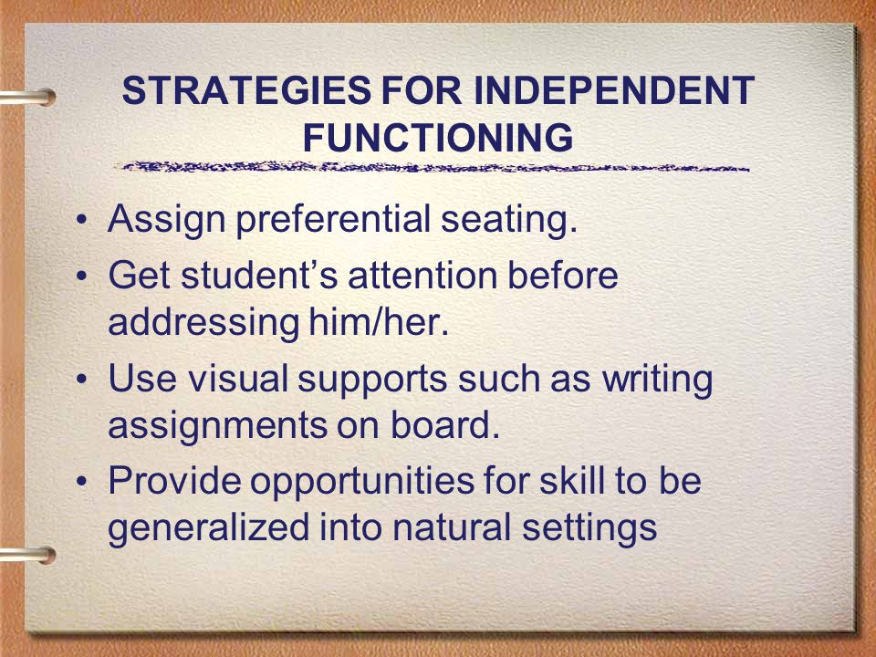 STRATEGIES FOR INDEPENDENT FUNCTIONING Assign preferential seating.