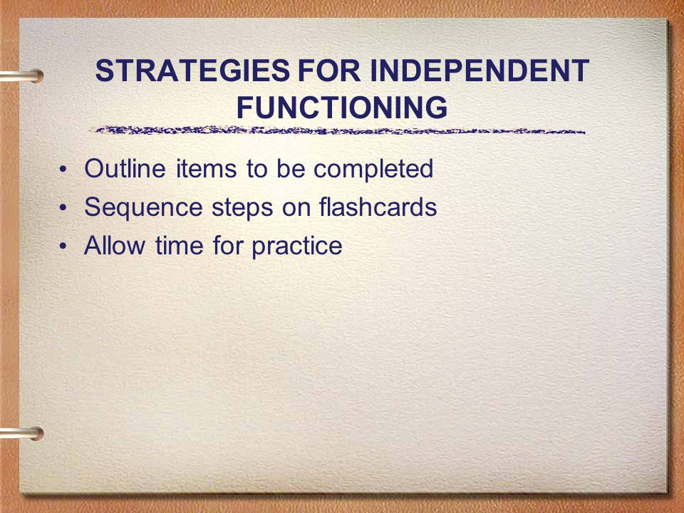 STRATEGIES FOR INDEPENDENT FUNCTIONING Outline items to be completed Sequence steps on flashcards Allow time for practice