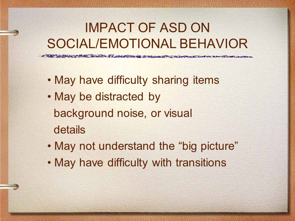 IMPACT OF ASD ON SOCIAL/EMOTIONAL BEHAVIOR May have difficulty sharing items May be distracted by background noise, or visual details May not understand the big picture May have difficulty with transitions