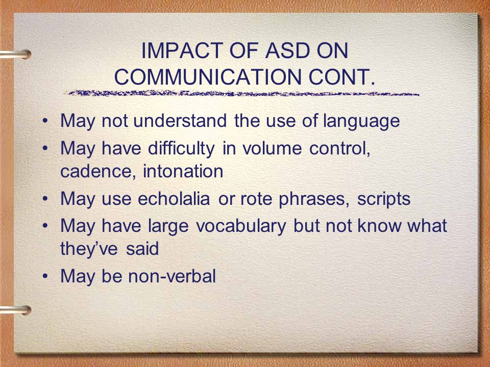 May not understand the use of language May have difficulty in volume control, cadence, intonation May use echolalia or rote phrases, scripts May have large vocabulary but not know what they've said May be non-verbal IMPACT OF ASD ON COMMUNICATION CONT.