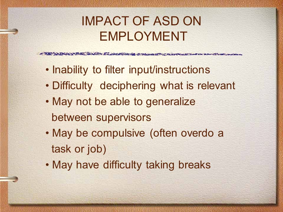 IMPACT OF ASD ON EMPLOYMENT Inability to filter input/instructions Difficulty deciphering what is relevant May not be able to generalize between supervisors May be compulsive (often overdo a task or job) May have difficulty taking breaks