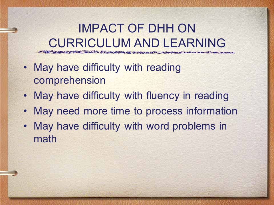 IMPACT OF DHH ON CURRICULUM AND LEARNING May have difficulty with reading comprehension May have difficulty with fluency in reading May need more time to process information May have difficulty with word problems in math