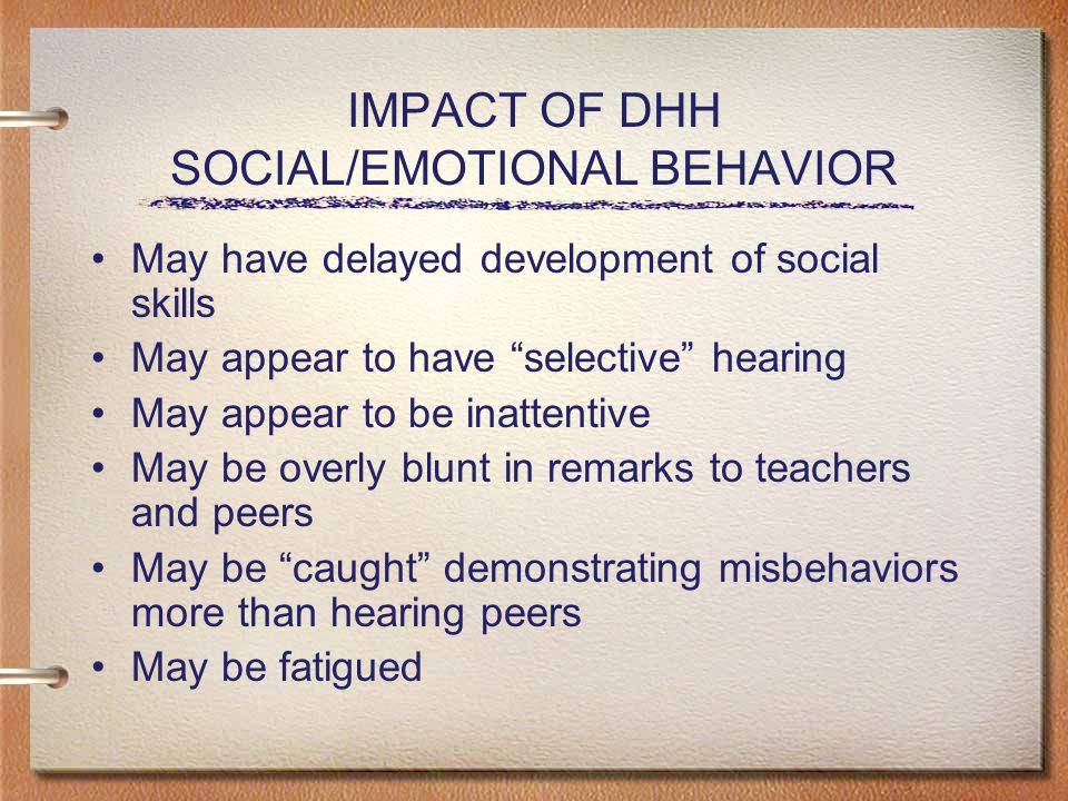 IMPACT OF DHH SOCIAL/EMOTIONAL BEHAVIOR May have delayed development of social skills May appear to have selective hearing May appear to be inattentive May be overly blunt in remarks to teachers and peers May be caught demonstrating misbehaviors more than hearing peers May be fatigued