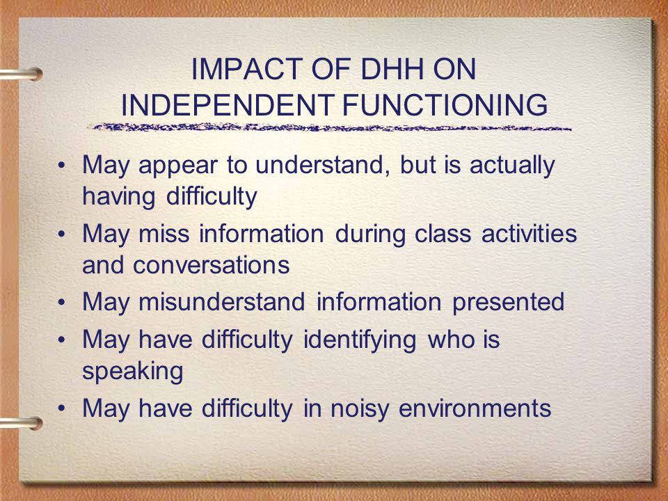 IMPACT OF DHH ON INDEPENDENT FUNCTIONING May appear to understand, but is actually having difficulty May miss information during class activities and conversations May misunderstand information presented May have difficulty identifying who is speaking May have difficulty in noisy environments