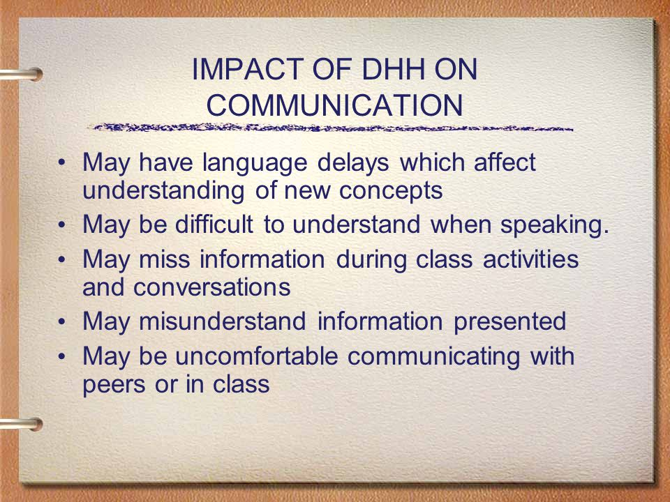 IMPACT OF DHH ON COMMUNICATION May have language delays which affect understanding of new concepts May be difficult to understand when speaking.