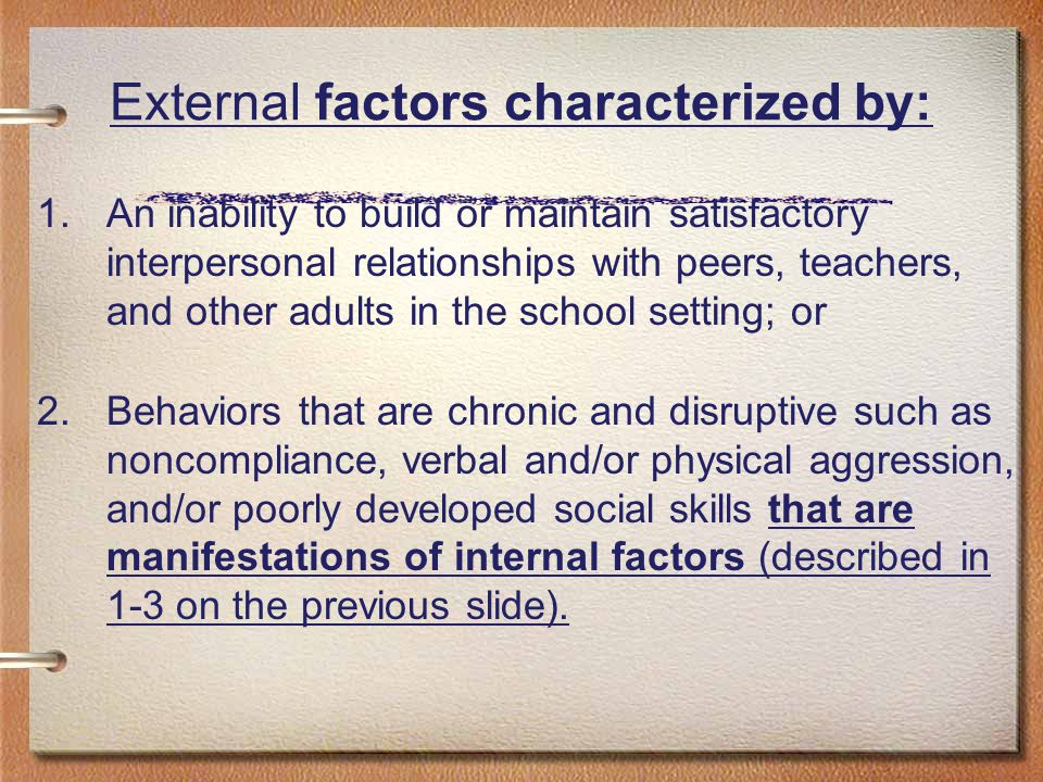 External factors characterized by: 1.An inability to build or maintain satisfactory interpersonal relationships with peers, teachers, and other adults in the school setting; or 2.Behaviors that are chronic and disruptive such as noncompliance, verbal and/or physical aggression, and/or poorly developed social skills that are manifestations of internal factors (described in 1-3 on the previous slide).