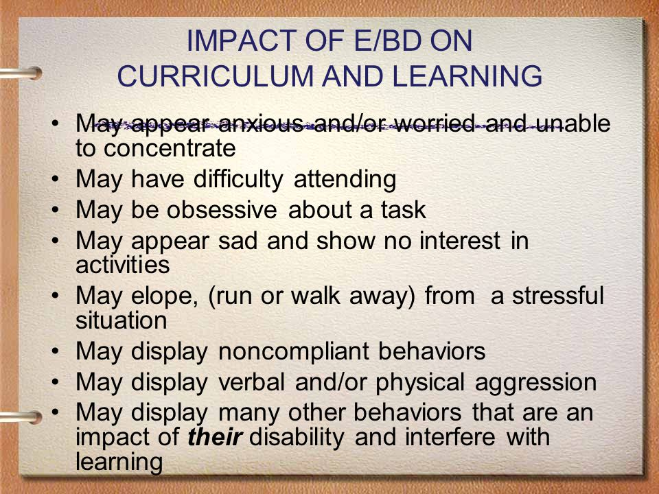 IMPACT OF E/BD ON CURRICULUM AND LEARNING May appear anxious and/or worried and unable to concentrate May have difficulty attending May be obsessive about a task May appear sad and show no interest in activities May elope, (run or walk away) from a stressful situation May display noncompliant behaviors May display verbal and/or physical aggression May display many other behaviors that are an impact of their disability and interfere with learning