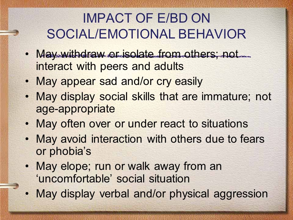 IMPACT OF E/BD ON SOCIAL/EMOTIONAL BEHAVIOR May withdraw or isolate from others; not interact with peers and adults May appear sad and/or cry easily May display social skills that are immature; not age-appropriate May often over or under react to situations May avoid interaction with others due to fears or phobia's May elope; run or walk away from an 'uncomfortable' social situation May display verbal and/or physical aggression