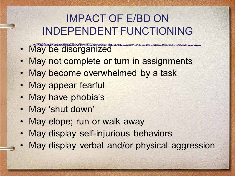 IMPACT OF E/BD ON INDEPENDENT FUNCTIONING May be disorganized May not complete or turn in assignments May become overwhelmed by a task May appear fearful May have phobia's May 'shut down' May elope; run or walk away May display self-injurious behaviors May display verbal and/or physical aggression